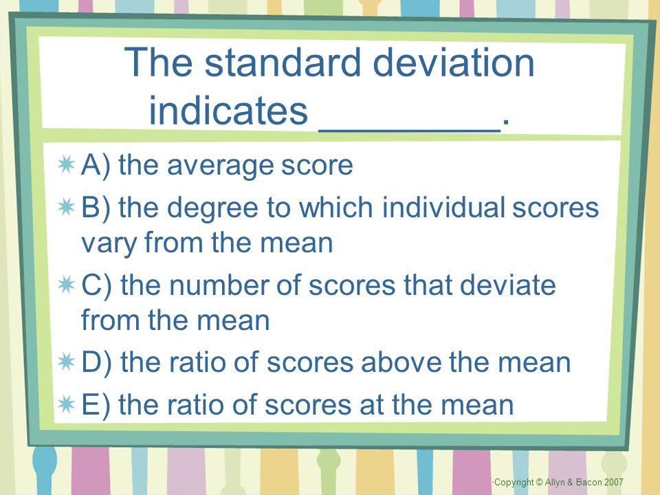 Copyright © Allyn & Bacon 2007 The standard deviation indicates ________. A) the average score B) the degree to which individual scores vary from the
