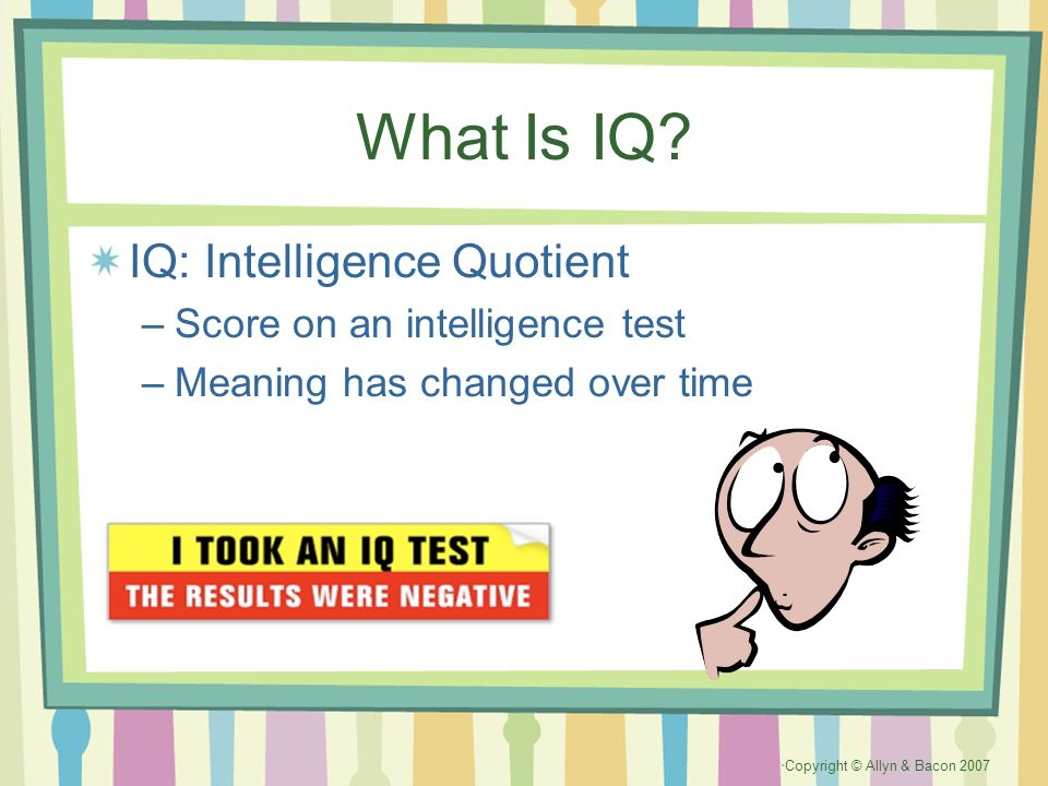 Copyright © Allyn & Bacon 2007 What Is IQ? IQ: Intelligence Quotient –Score on an intelligence test –Meaning has changed over time