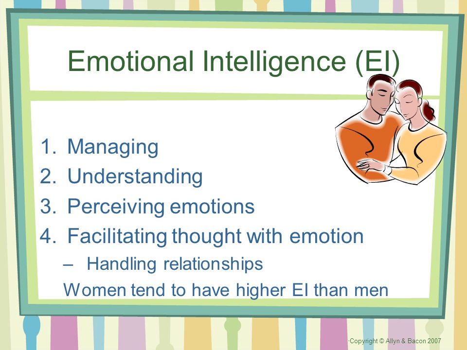 Copyright © Allyn & Bacon 2007 Emotional Intelligence (EI) 1.Managing 2.Understanding 3.Perceiving emotions 4.Facilitating thought with emotion –Handl