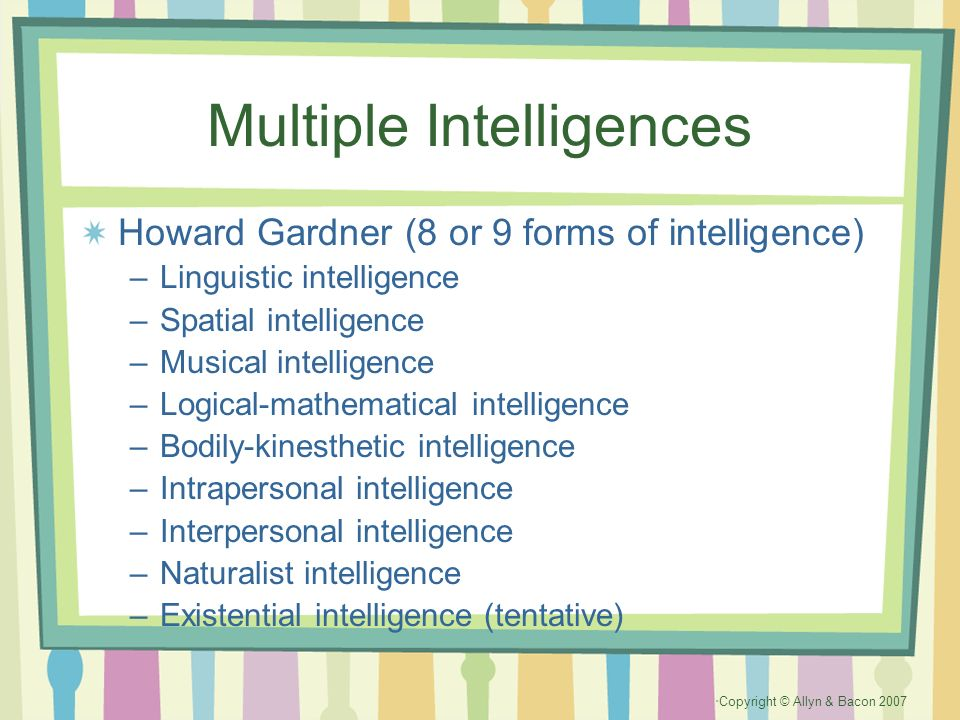 Copyright © Allyn & Bacon 2007 Multiple Intelligences Howard Gardner (8 or 9 forms of intelligence) –Linguistic intelligence –Spatial intelligence –Mu