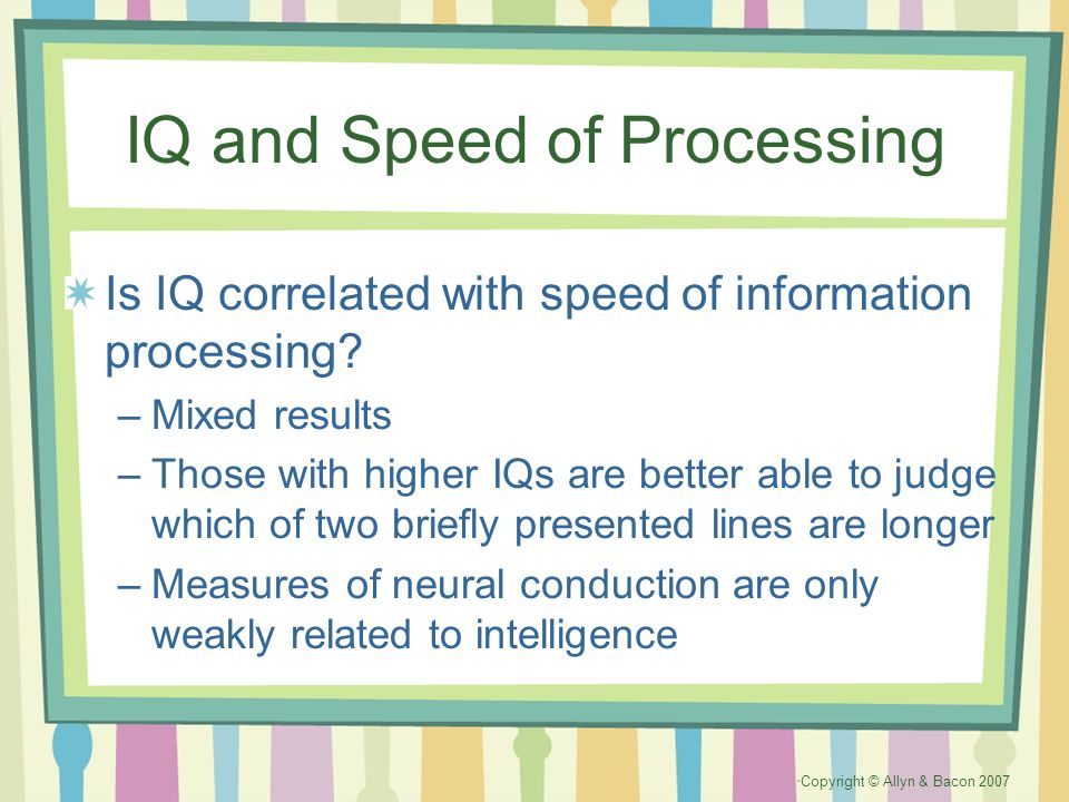 Copyright © Allyn & Bacon 2007 IQ and Speed of Processing Is IQ correlated with speed of information processing? –Mixed results –Those with higher IQs