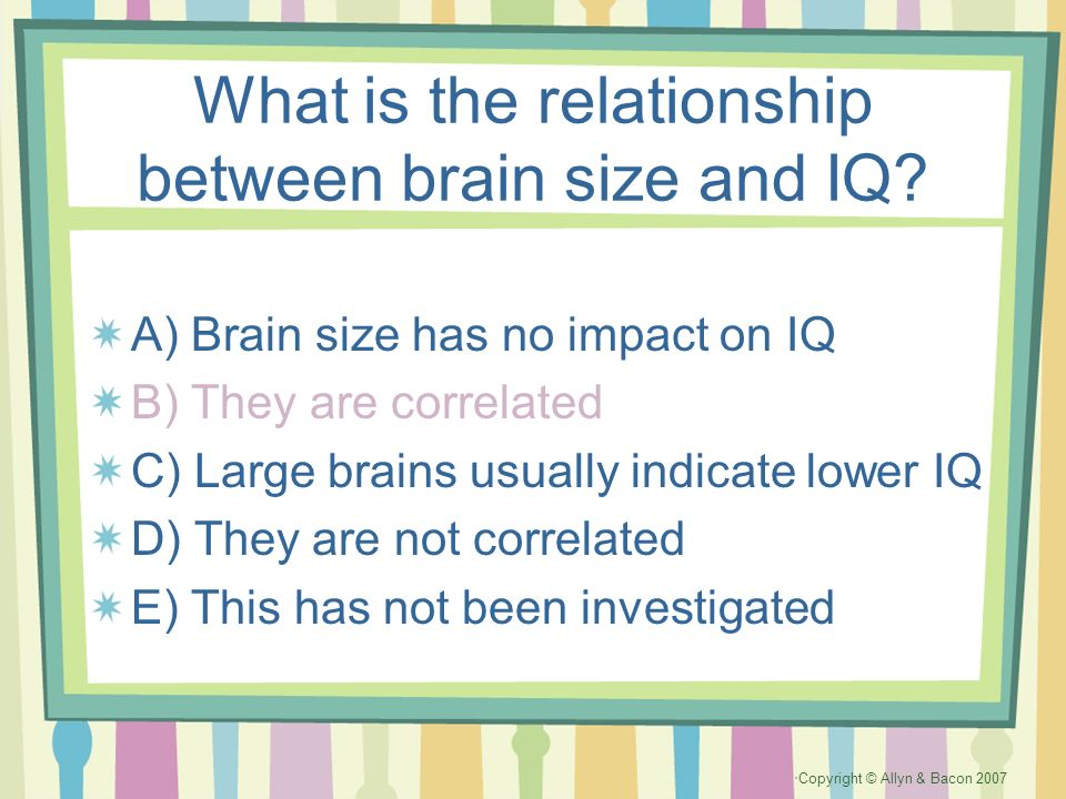 Copyright © Allyn & Bacon 2007 What is the relationship between brain size and IQ? A) Brain size has no impact on IQ B) They are correlated C) Large b
