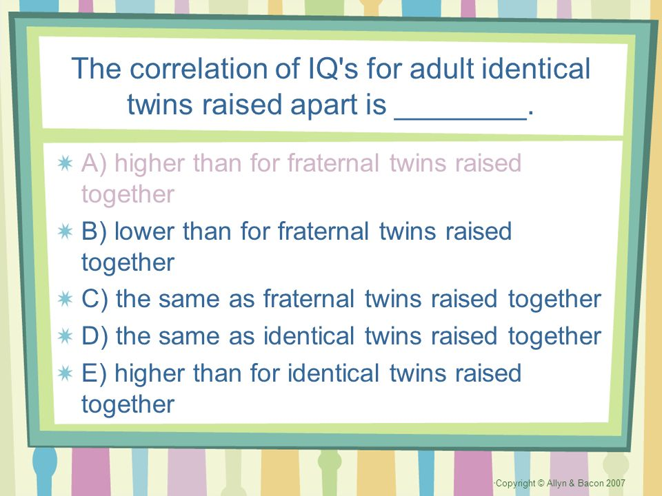 Copyright © Allyn & Bacon 2007 The correlation of IQ's for adult identical twins raised apart is ________. A) higher than for fraternal twins raised t