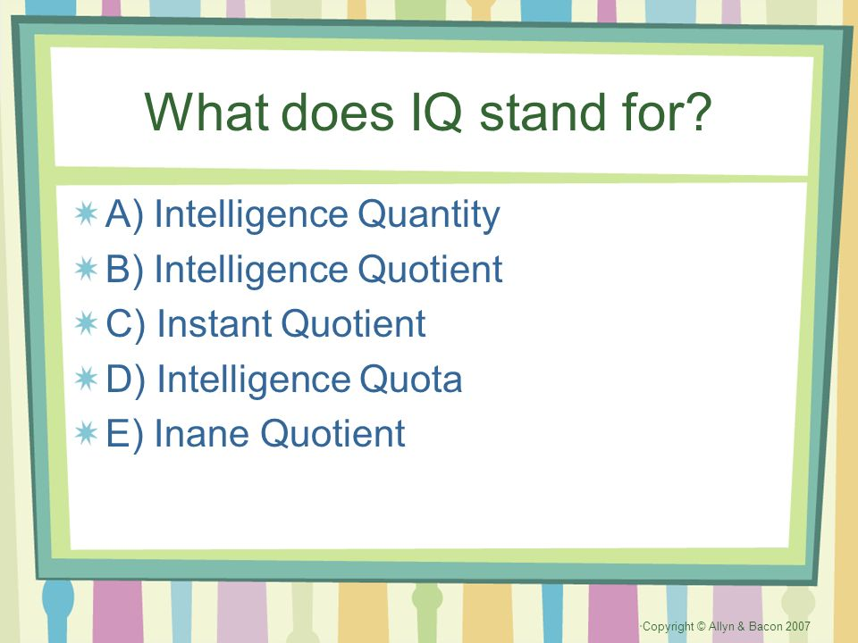 Copyright © Allyn & Bacon 2007 What does IQ stand for? A) Intelligence Quantity B) Intelligence Quotient C) Instant Quotient D) Intelligence Quota E)