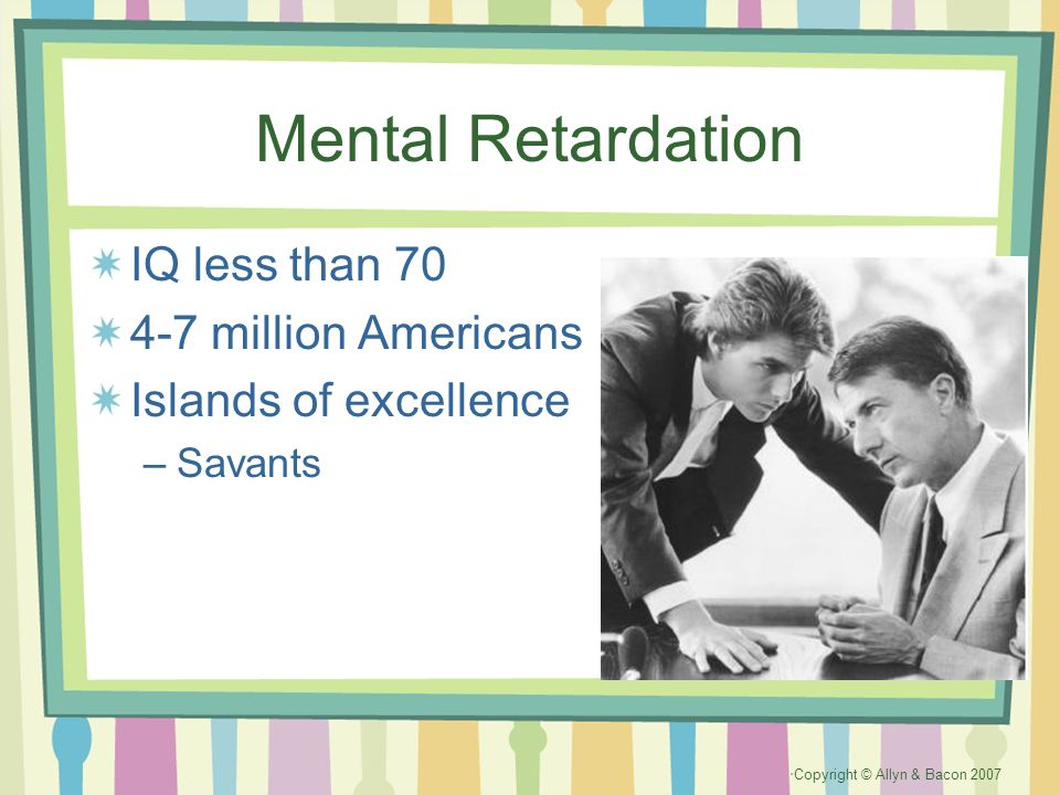 Copyright © Allyn & Bacon 2007 Mental Retardation IQ less than 70 4-7 million Americans Islands of excellence –Savants