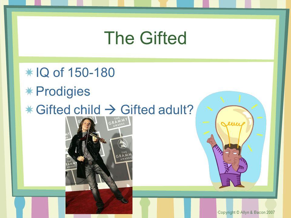 Copyright © Allyn & Bacon 2007 The Gifted IQ of 150-180 Prodigies Gifted child Gifted adult?