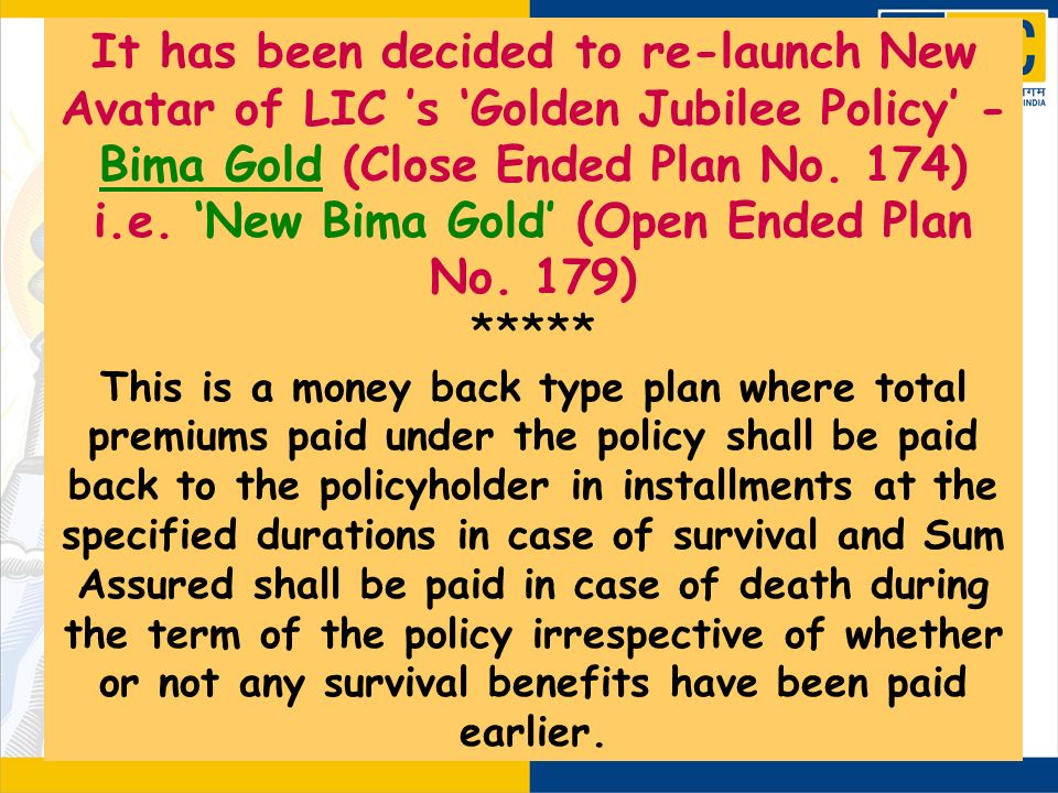 It has been decided to re-launch New Avatar of LIC s Golden Jubilee Policy - Bima Gold (Close Ended Plan No. 174) i.e. New Bima Gold (Open Ended Plan