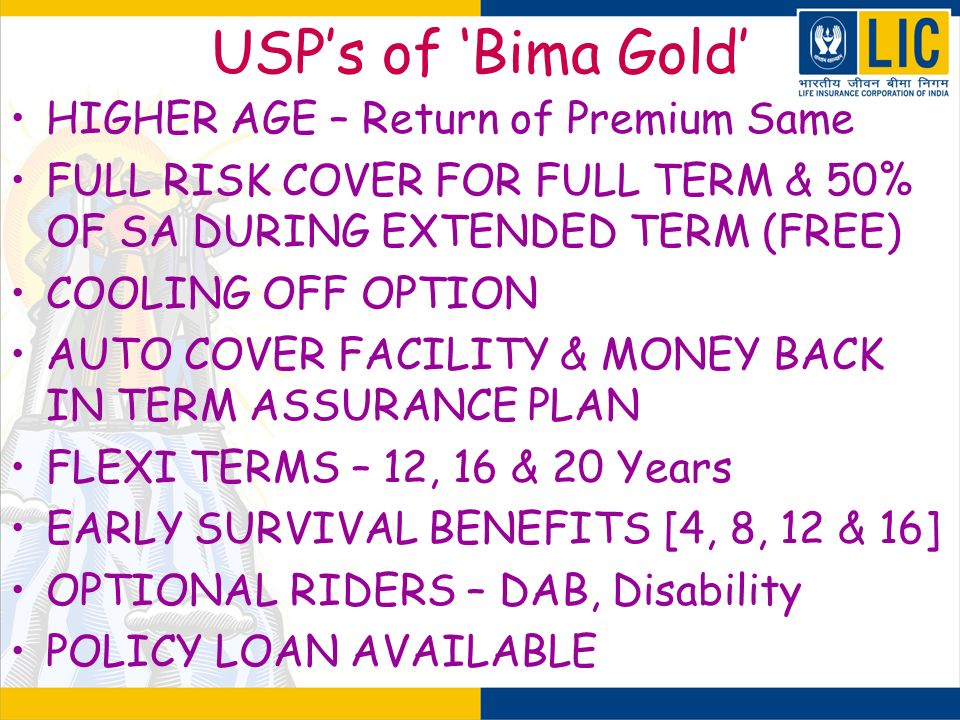 USPs of Bima Gold HIGHER AGE – Return of Premium Same FULL RISK COVER FOR FULL TERM & 50% OF SA DURING EXTENDED TERM (FREE) COOLING OFF OPTION AUTO CO