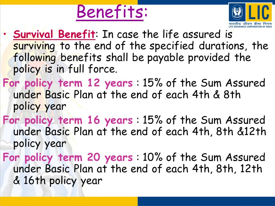 Benefits: Survival Benefit: In case the life assured is surviving to the end of the specified durations, the following benefits shall be payable provi