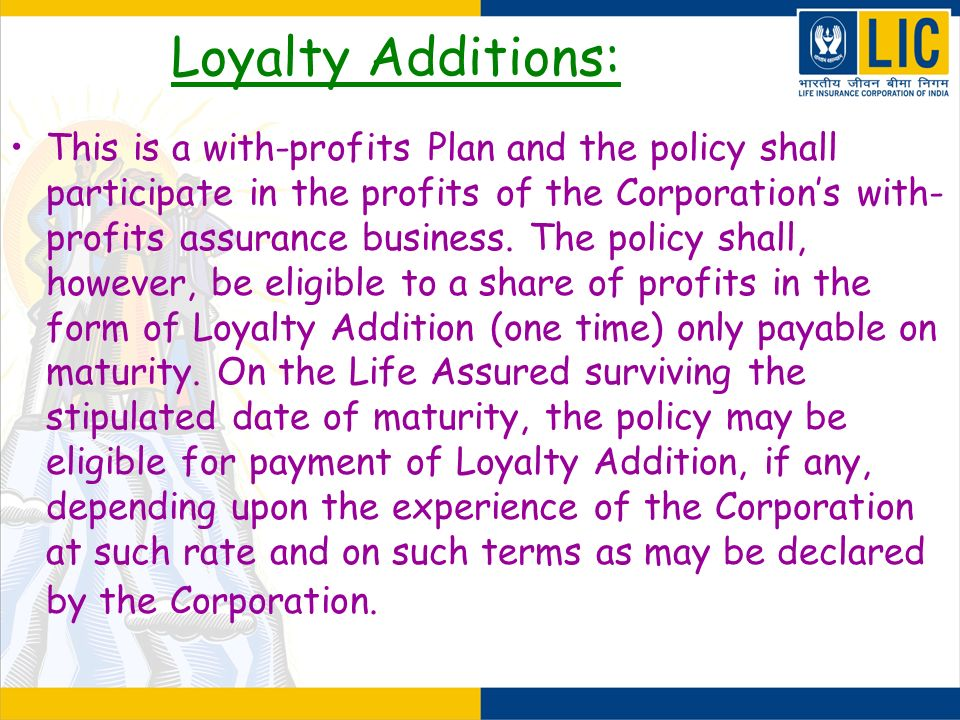 Loyalty Additions: This is a with-profits Plan and the policy shall participate in the profits of the Corporations with- profits assurance business. T