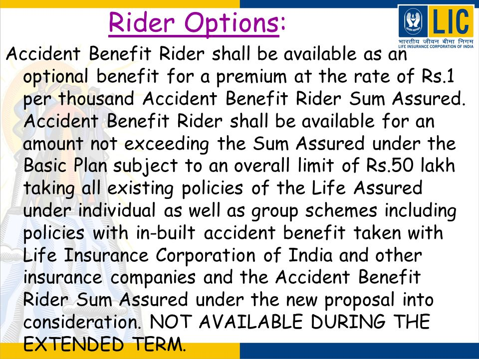 Rider Options: Accident Benefit Rider shall be available as an optional benefit for a premium at the rate of Rs.1 per thousand Accident Benefit Rider