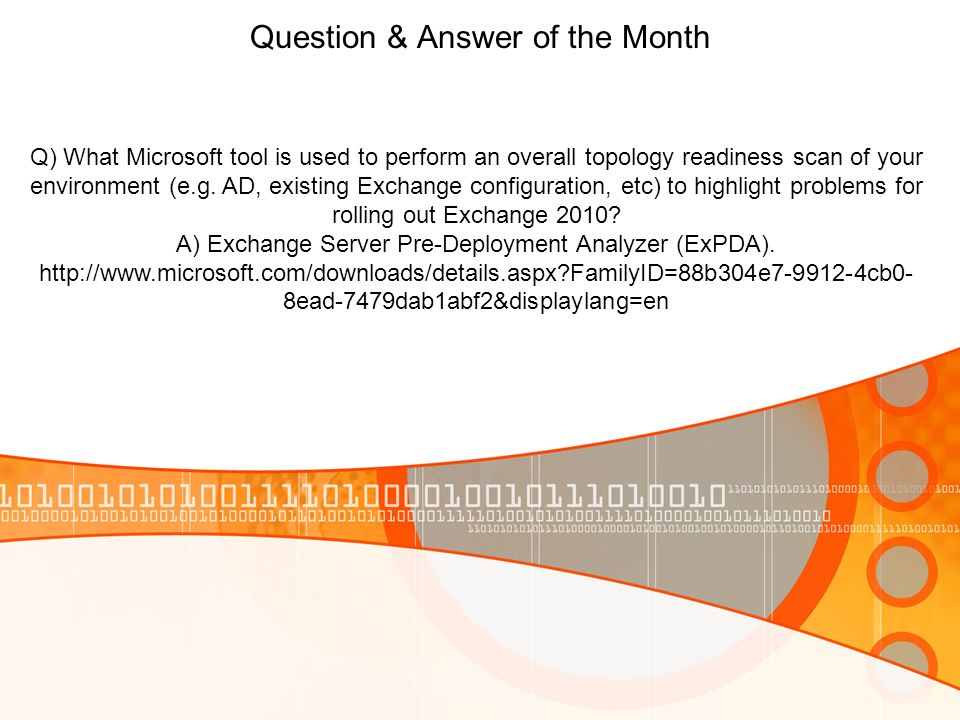 Question & Answer of the Month Q) What Microsoft tool is used to perform an overall topology readiness scan of your environment (e.g. AD, existing Exc