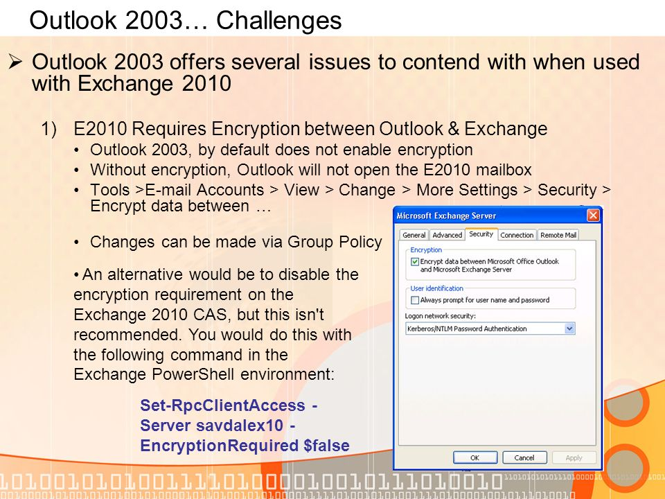 Outlook 2003… Challenges Outlook 2003 offers several issues to contend with when used with Exchange 2010 1)E2010 Requires Encryption between Outlook &
