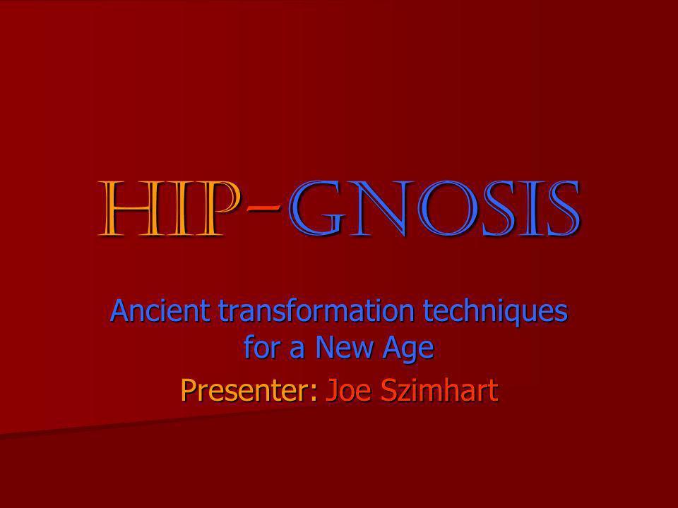 Hip-gnosis Ancient transformation techniques for a New Age Presenter: Joe Szimhart