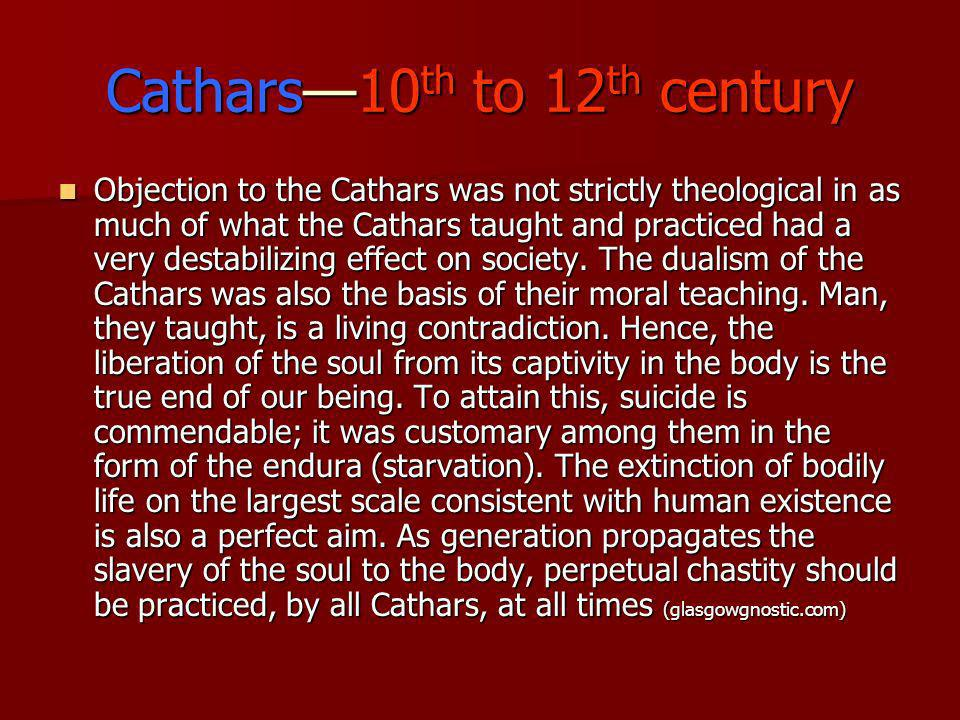 Cathars10 th to 12 th century Objection to the Cathars was not strictly theological in as much of what the Cathars taught and practiced had a very des