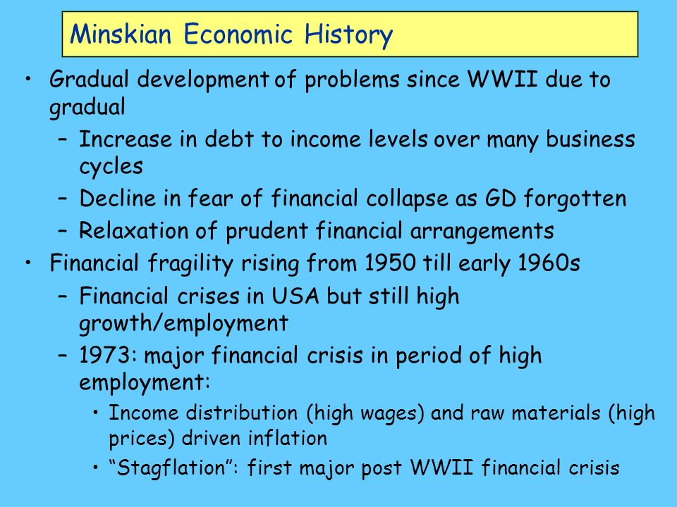 Minskian Economic History Gradual development of problems since WWII due to gradual –Increase in debt to income levels over many business cycles –Decline in fear of financial collapse as GD forgotten –Relaxation of prudent financial arrangements Financial fragility rising from 1950 till early 1960s –Financial crises in USA but still high growth/employment –1973: major financial crisis in period of high employment: Income distribution (high wages) and raw materials (high prices) driven inflation Stagflation: first major post WWII financial crisis