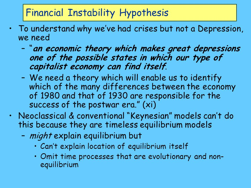 Financial Instability Hypothesis To understand why weve had crises but not a Depression, we need –an economic theory which makes great depressions one of the possible states in which our type of capitalist economy can find itself.