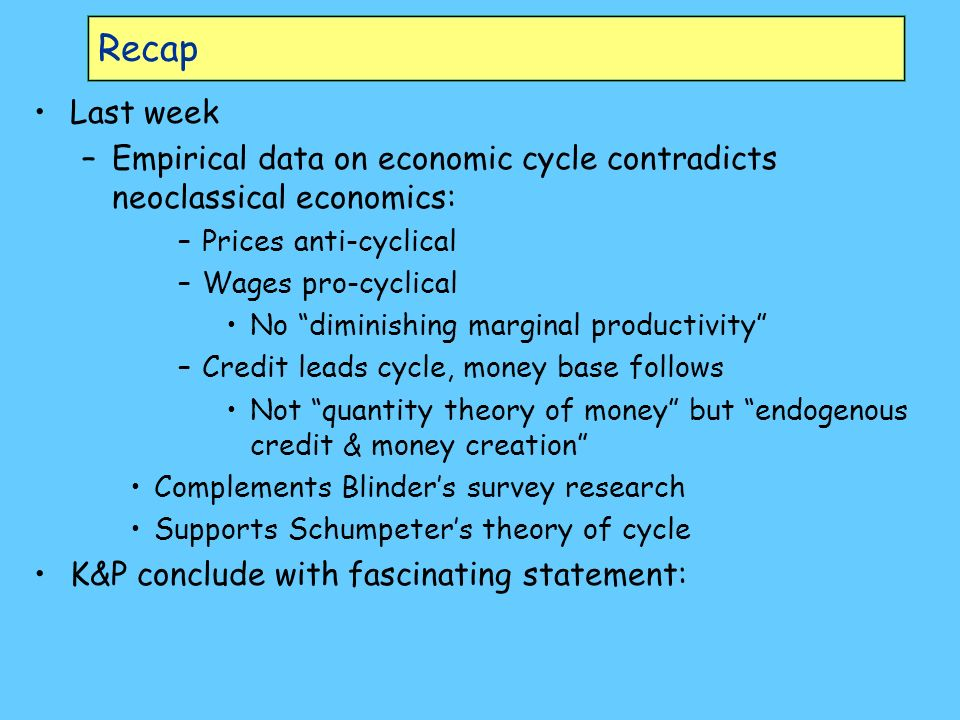 Recap Last week –Empirical data on economic cycle contradicts neoclassical economics: –Prices anti-cyclical –Wages pro-cyclical No diminishing marginal productivity –Credit leads cycle, money base follows Not quantity theory of money but endogenous credit & money creation Complements Blinders survey research Supports Schumpeters theory of cycle K&P conclude with fascinating statement: