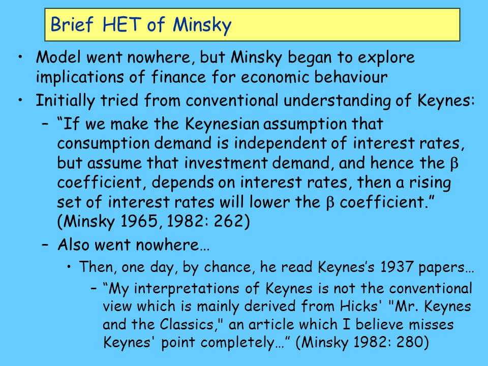 Brief HET of Minsky Model went nowhere, but Minsky began to explore implications of finance for economic behaviour Initially tried from conventional understanding of Keynes: –If we make the Keynesian assumption that consumption demand is independent of interest rates, but assume that investment demand, and hence the coefficient, depends on interest rates, then a rising set of interest rates will lower the coefficient.