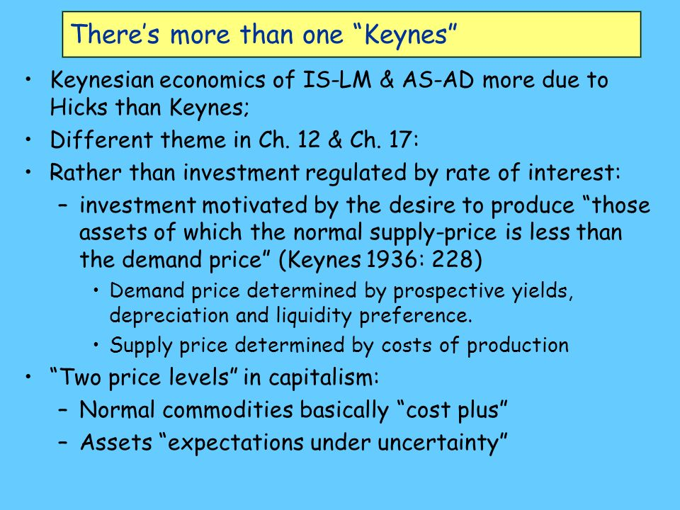 Theres more than one Keynes Keynesian economics of IS-LM & AS-AD more due to Hicks than Keynes; Different theme in Ch.