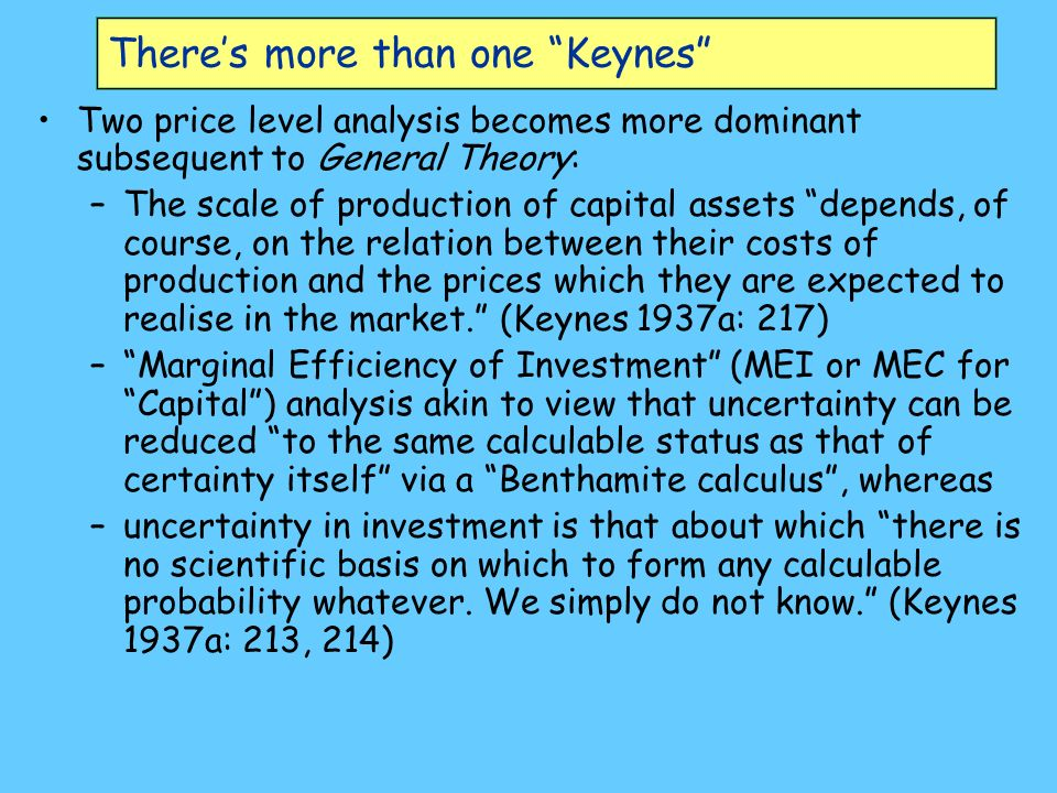 Theres more than one Keynes Two price level analysis becomes more dominant subsequent to General Theory: –The scale of production of capital assets depends, of course, on the relation between their costs of production and the prices which they are expected to realise in the market.