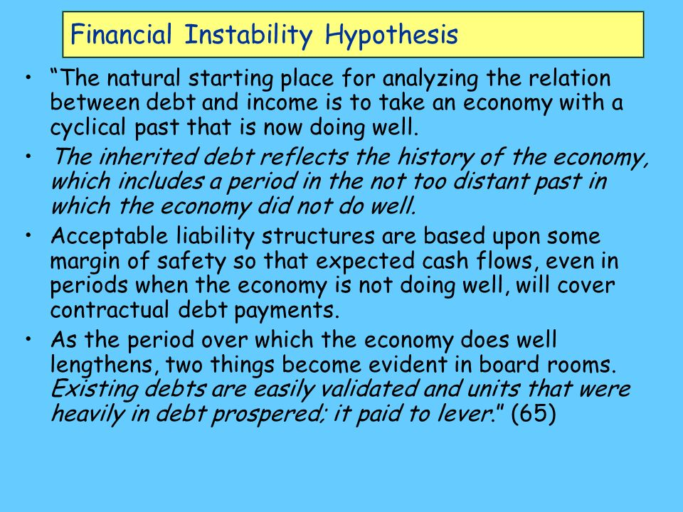 Financial Instability Hypothesis The natural starting place for analyzing the relation between debt and income is to take an economy with a cyclical past that is now doing well.