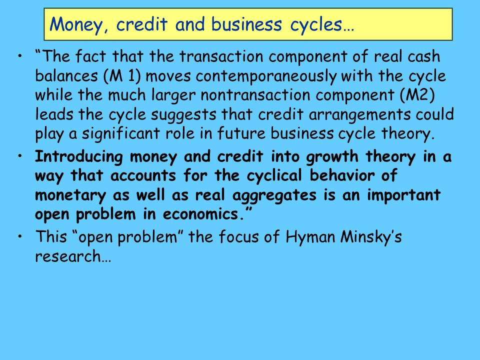 Money, credit and business cycles… The fact that the transaction component of real cash balances (M 1) moves contemporaneously with the cycle while the much larger nontransaction component (M2) leads the cycle suggests that credit arrangements could play a significant role in future business cycle theory.