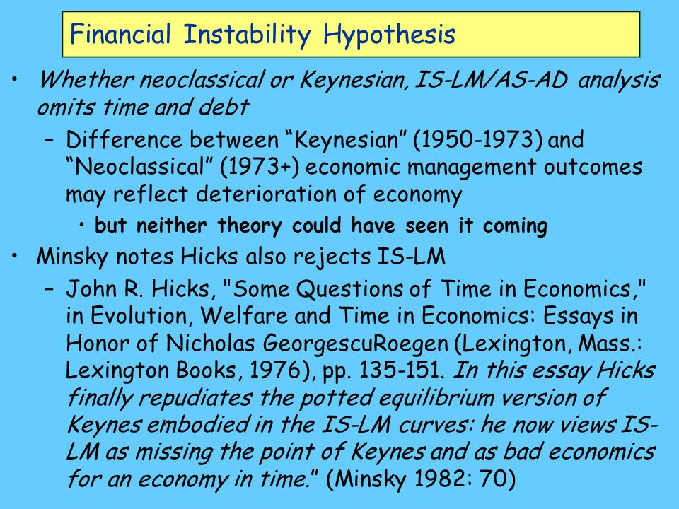 Financial Instability Hypothesis Whether neoclassical or Keynesian, IS-LM/AS-AD analysis omits time and debt –Difference between Keynesian (1950-1973) and Neoclassical (1973+) economic management outcomes may reflect deterioration of economy but neither theory could have seen it coming Minsky notes Hicks also rejects IS-LM –John R.