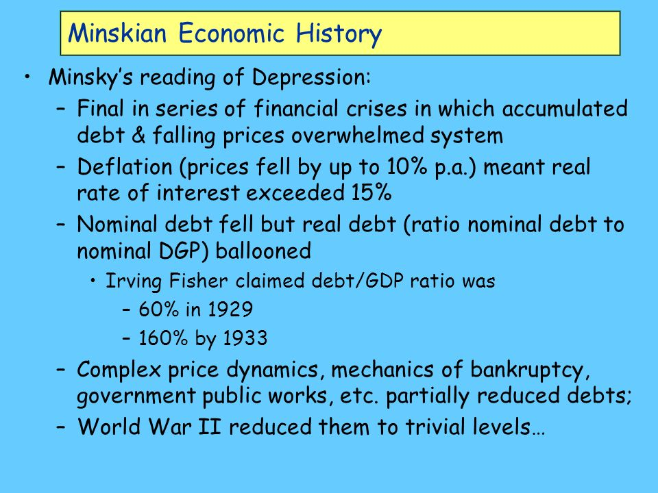 Minskian Economic History Minskys reading of Depression: –Final in series of financial crises in which accumulated debt & falling prices overwhelmed system –Deflation (prices fell by up to 10% p.a.) meant real rate of interest exceeded 15% –Nominal debt fell but real debt (ratio nominal debt to nominal DGP) ballooned Irving Fisher claimed debt/GDP ratio was –60% in 1929 –160% by 1933 –Complex price dynamics, mechanics of bankruptcy, government public works, etc.