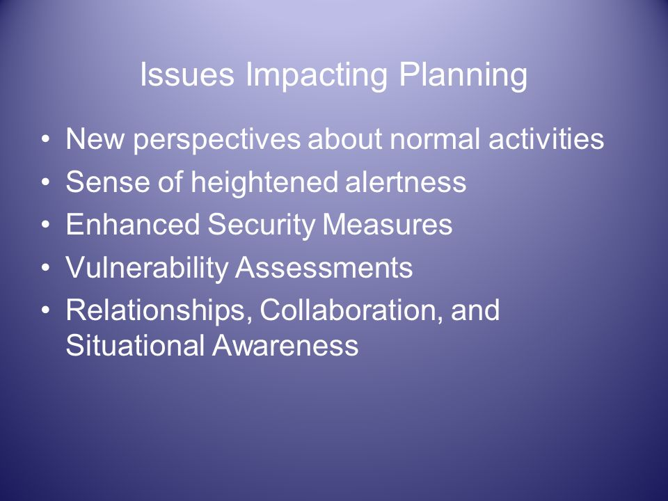 Issues Impacting Planning New perspectives about normal activities Sense of heightened alertness Enhanced Security Measures Vulnerability Assessments