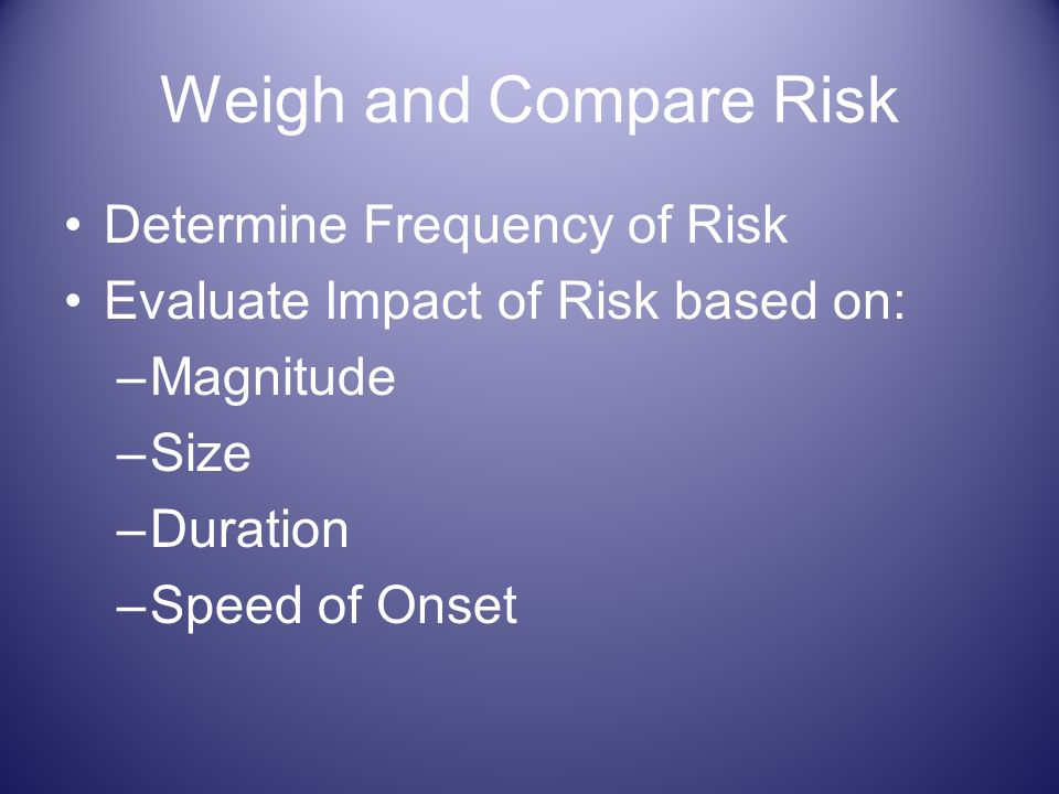 Weigh and Compare Risk Determine Frequency of Risk Evaluate Impact of Risk based on: –Magnitude –Size –Duration –Speed of Onset