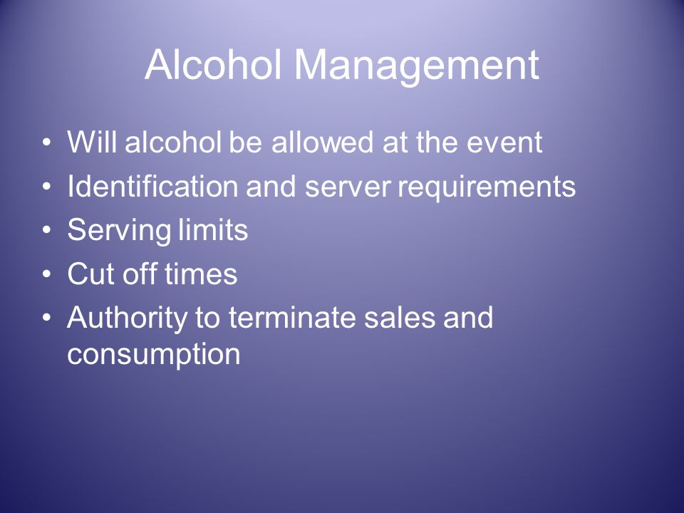 Alcohol Management Will alcohol be allowed at the event Identification and server requirements Serving limits Cut off times Authority to terminate sal