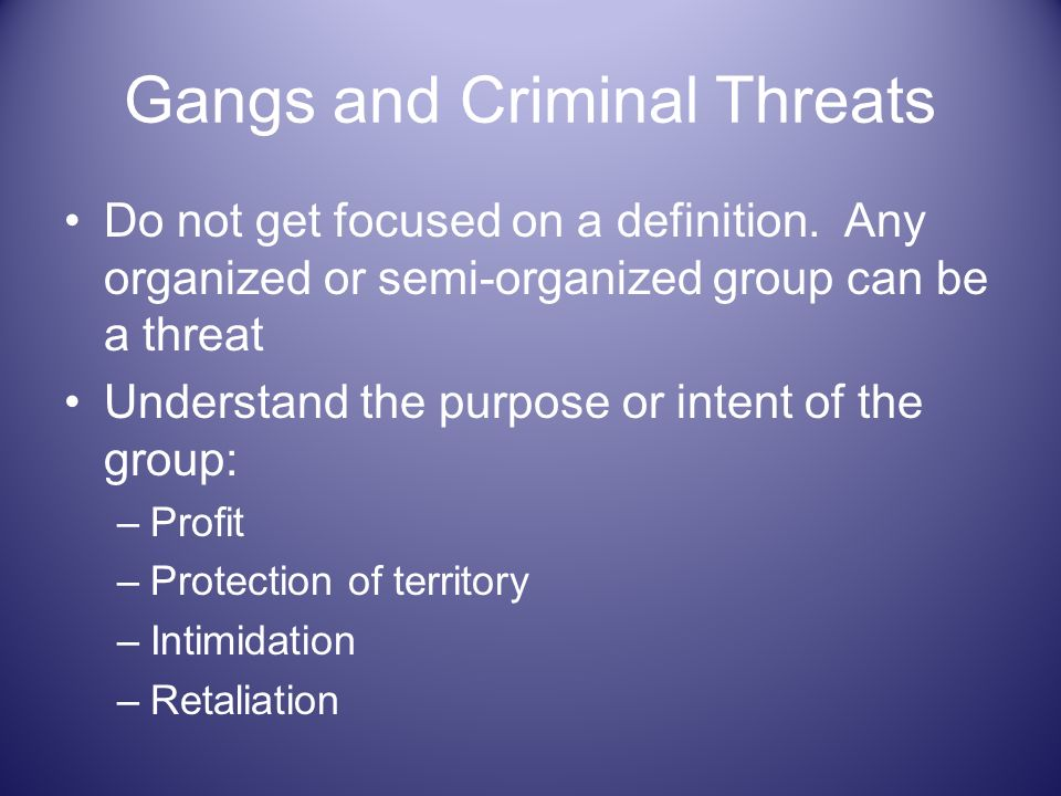 Gangs and Criminal Threats Do not get focused on a definition. Any organized or semi-organized group can be a threat Understand the purpose or intent
