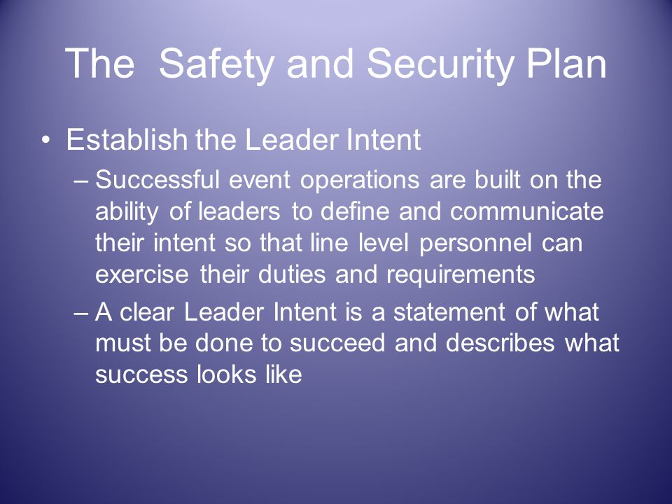 The Safety and Security Plan Establish the Leader Intent –Successful event operations are built on the ability of leaders to define and communicate th