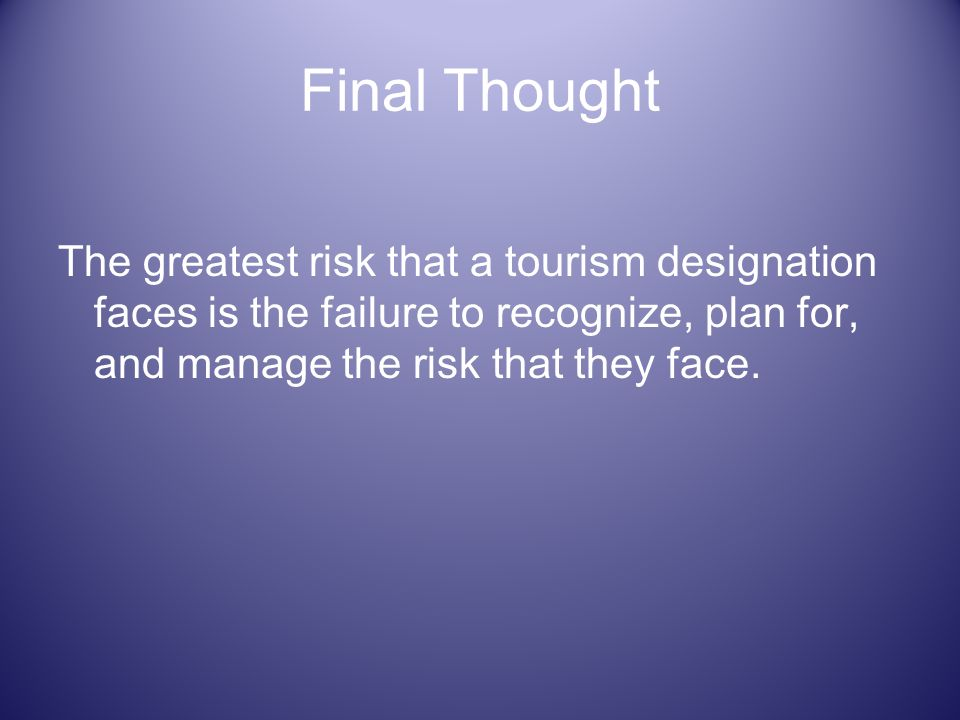 Final Thought The greatest risk that a tourism designation faces is the failure to recognize, plan for, and manage the risk that they face.