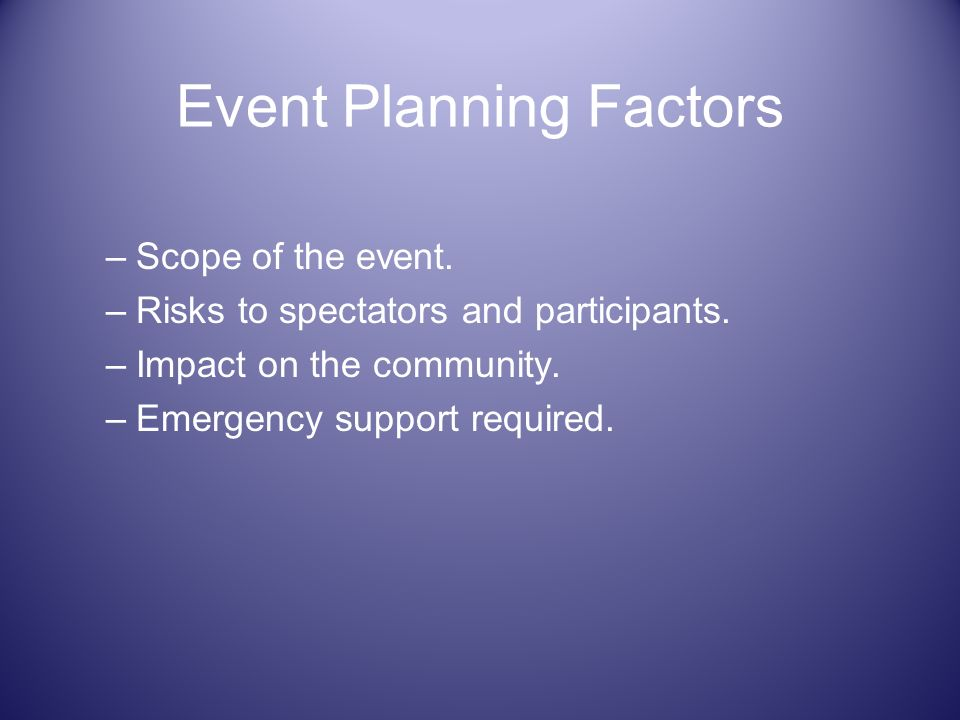Event Planning Factors –Scope of the event. –Risks to spectators and participants. –Impact on the community. –Emergency support required.