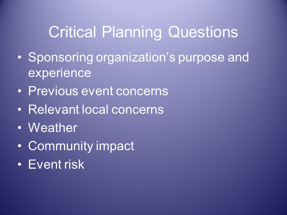 Critical Planning Questions Sponsoring organizations purpose and experience Previous event concerns Relevant local concerns Weather Community impact E