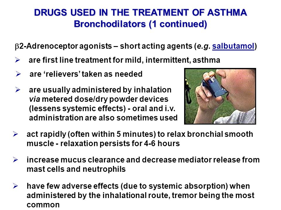 DRUGS USED IN THE TREATMENT OF ASTHMA Bronchodilators (1 continued) 2-Adrenoceptor agonists – short acting agents (e.g. salbutamol) are usually admini