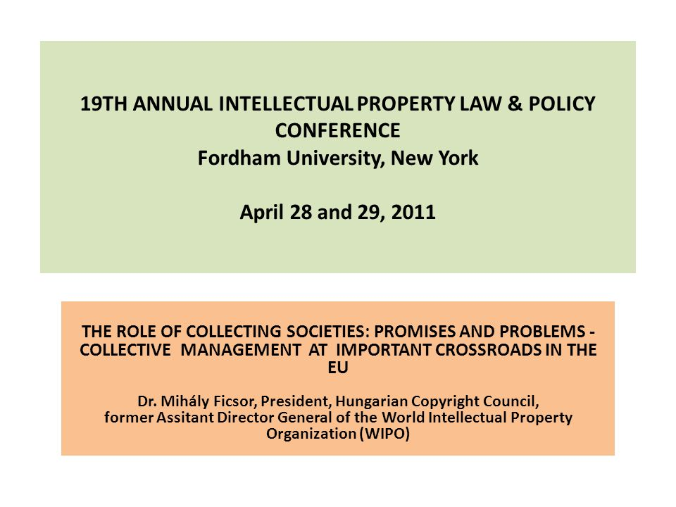 19TH ANNUAL INTELLECTUAL PROPERTY LAW & POLICY CONFERENCE Fordham University, New York April 28 and 29, 2011 THE ROLE OF COLLECTING SOCIETIES: PROMISE