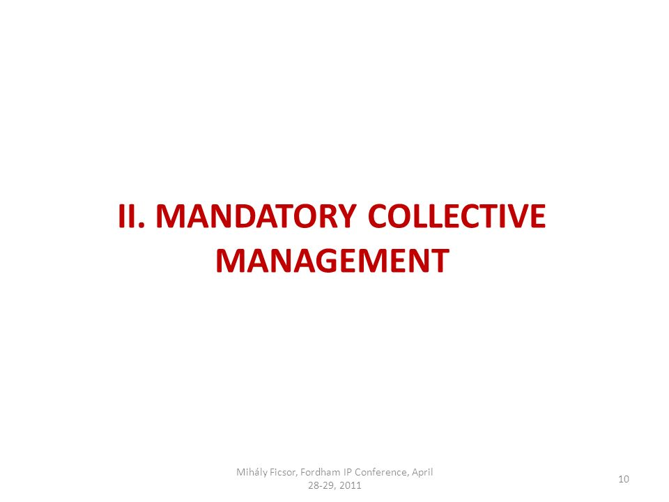 10 II. MANDATORY COLLECTIVE MANAGEMENT Mihály Ficsor, Fordham IP Conference, April 28-29, 2011