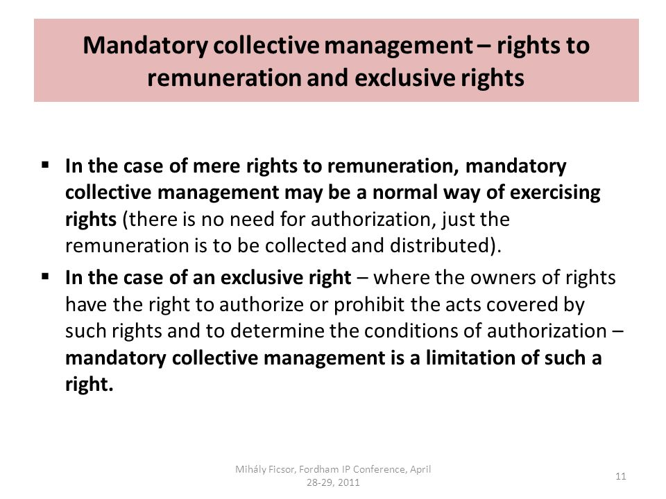 Mandatory collective management – rights to remuneration and exclusive rights In the case of mere rights to remuneration, mandatory collective management may be a normal way of exercising rights (there is no need for authorization, just the remuneration is to be collected and distributed).