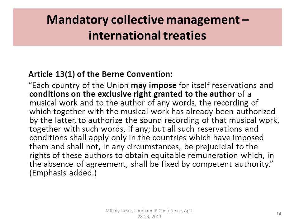 Mandatory collective management – international treaties Article 13(1) of the Berne Convention: Each country of the Union may impose for itself reservations and conditions on the exclusive right granted to the author of a musical work and to the author of any words, the recording of which together with the musical work has already been authorized by the latter, to authorize the sound recording of that musical work, together with such words, if any; but all such reservations and conditions shall apply only in the countries which have imposed them and shall not, in any circumstances, be prejudicial to the rights of these authors to obtain equitable remuneration which, in the absence of agreement, shall be fixed by competent authority.