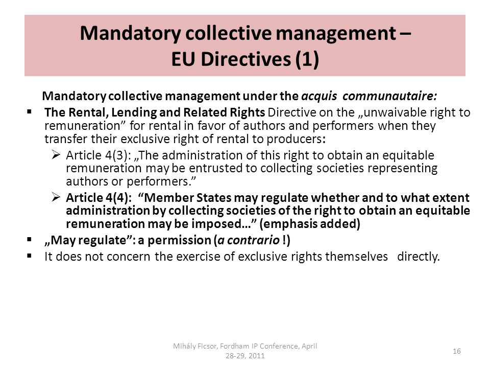 Mandatory collective management – EU Directives (1) Mandatory collective management under the acquis communautaire: The Rental, Lending and Related Rights Directive on the unwaivable right to remuneration for rental in favor of authors and performers when they transfer their exclusive right of rental to producers: Article 4(3): The administration of this right to obtain an equitable remuneration may be entrusted to collecting societies representing authors or performers.