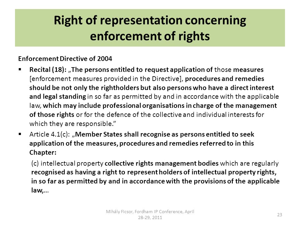 Right of representation concerning enforcement of rights Enforcement Directive of 2004 Recital (18): The persons entitled to request application of those measures [enforcement measures provided in the Directive], procedures and remedies should be not only the rightholders but also persons who have a direct interest and legal standing in so far as permitted by and in accordance with the applicable law, which may include professional organisations in charge of the management of those rights or for the defence of the collective and individual interests for which they are responsible.