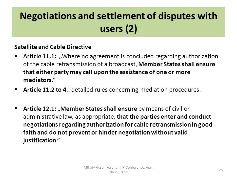 Negotiations and settlement of disputes with users (2) Satellite and Cable Directive Article 11.1: Where no agreement is concluded regarding authorization of the cable retransmission of a broadcast, Member States shall ensure that either party may call upon the assistance of one or more mediators.