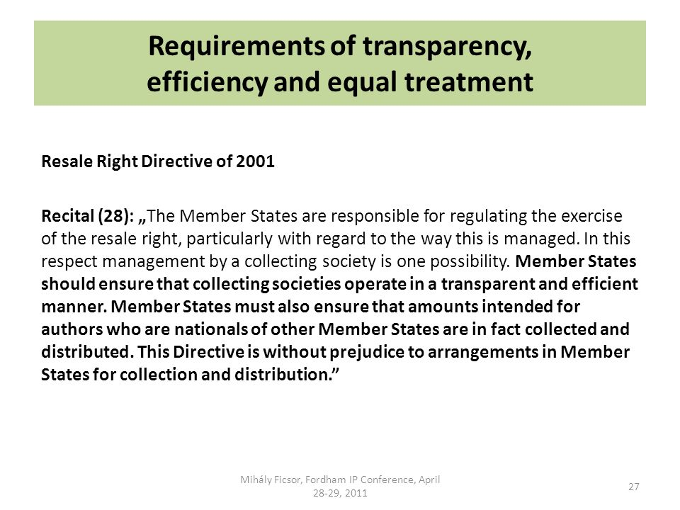 Requirements of transparency, efficiency and equal treatment Resale Right Directive of 2001 Recital (28): The Member States are responsible for regulating the exercise of the resale right, particularly with regard to the way this is managed.