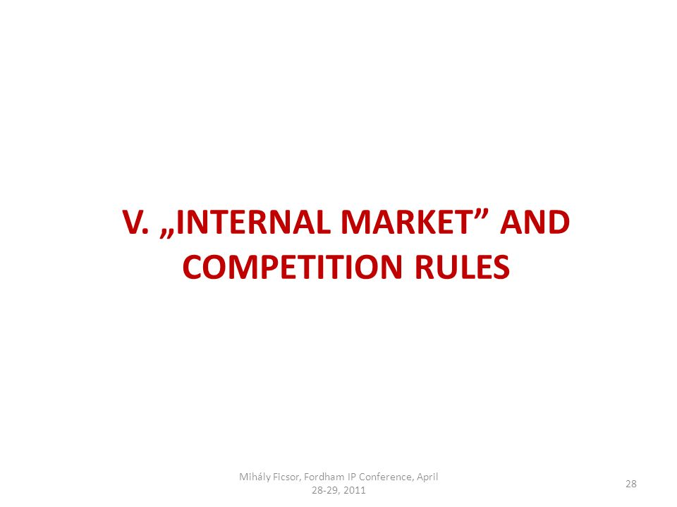 28 V. INTERNAL MARKET AND COMPETITION RULES Mihály Ficsor, Fordham IP Conference, April 28-29, 2011