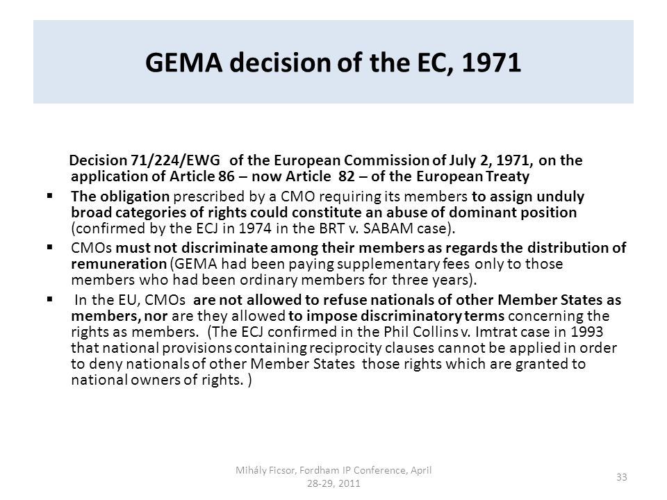 GEMA decision of the EC, 1971 Decision 71/224/EWG of the European Commission of July 2, 1971, on the application of Article 86 – now Article 82 – of the European Treaty The obligation prescribed by a CMO requiring its members to assign unduly broad categories of rights could constitute an abuse of dominant position (confirmed by the ECJ in 1974 in the BRT v.