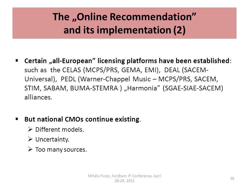 The Online Recommendation and its implementation (2) Certain all-European licensing platforms have been established: such as the CELAS (MCPS/PRS, GEMA, EMI), DEAL (SACEM- Universal), PEDL (Warner-Chappel Music – MCPS/PRS, SACEM, STIM, SABAM, BUMA-STEMRA ) Harmonia (SGAE-SIAE-SACEM) alliances.