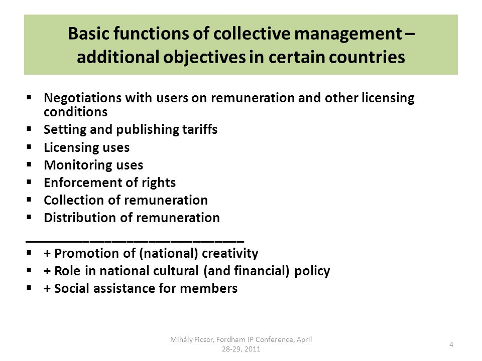 Basic functions of collective management – additional objectives in certain countries Negotiations with users on remuneration and other licensing conditions Setting and publishing tariffs Licensing uses Monitoring uses Enforcement of rights Collection of remuneration Distribution of remuneration ______________________________ + Promotion of (national) creativity + Role in national cultural (and financial) policy + Social assistance for members 4 Mihály Ficsor, Fordham IP Conference, April 28-29, 2011